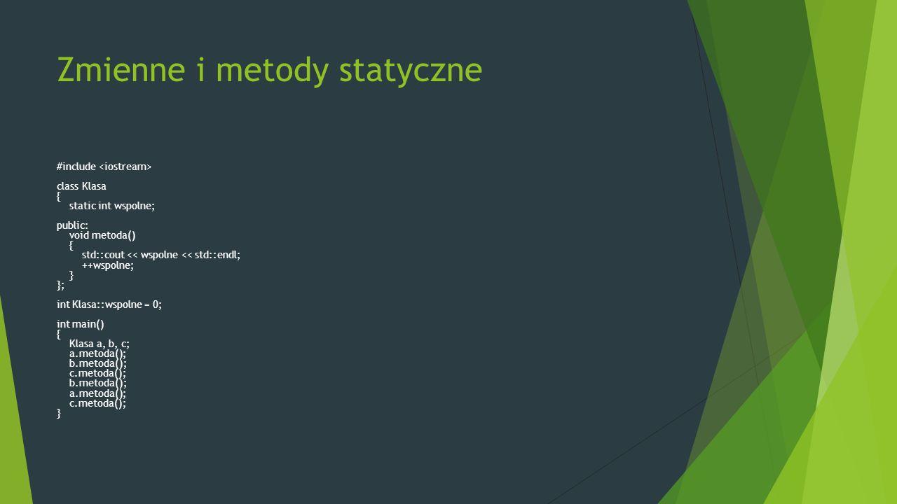 Zmienne i metody statyczne #include class Klasa { static int wspolne; public: void metoda() { std::cout << wspolne << std::endl; ++wspolne; } }; int Klasa::wspolne = 0; int main() { Klasa a, b, c; a.metoda(); b.metoda(); c.metoda(); b.metoda(); a.metoda(); c.metoda(); }
