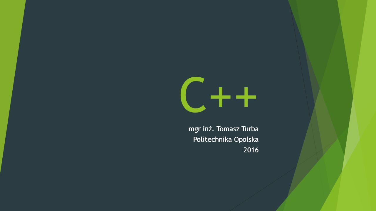 C++ mgr inż. Tomasz Turba Politechnika Opolska 2016