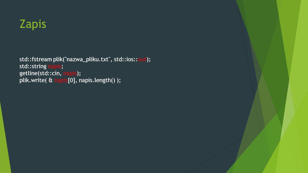 Zapis std::fstream plik( nazwa_pliku.txt , std::ios::out); std::string napis; getline(std::cin, napis); plik.write( & napis[0], napis.length() );