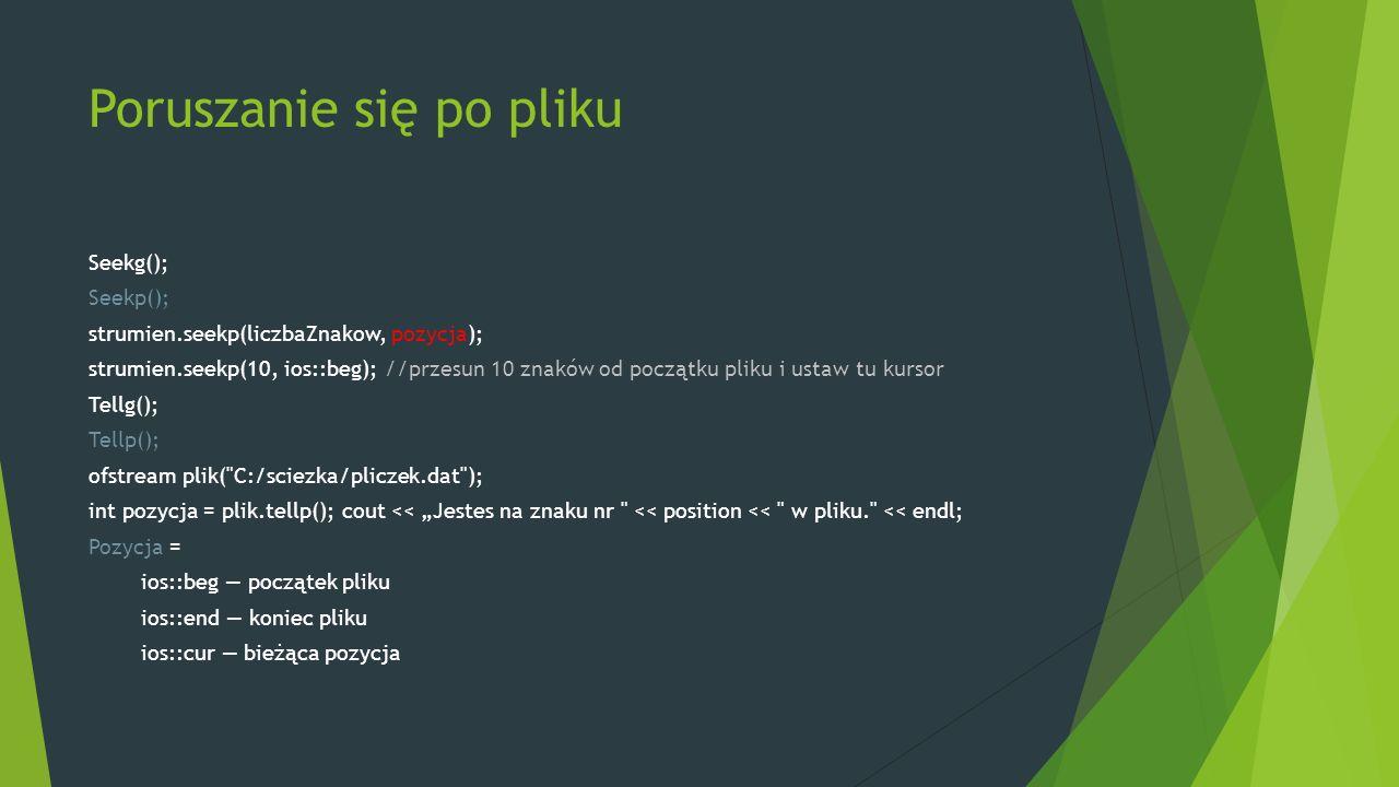 """Poruszanie się po pliku Seekg(); Seekp(); strumien.seekp(liczbaZnakow, pozycja); strumien.seekp(10, ios::beg); //przesun 10 znaków od początku pliku i ustaw tu kursor Tellg(); Tellp(); ofstream plik( C:/sciezka/pliczek.dat ); int pozycja = plik.tellp(); cout << """"Jestes na znaku nr << position << w pliku. << endl; Pozycja = ios::beg — początek pliku ios::end — koniec pliku ios::cur — bieżąca pozycja"""