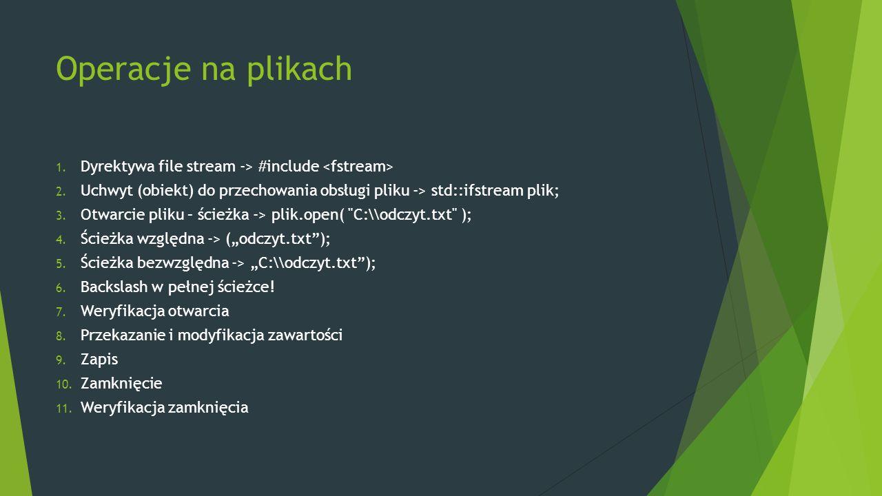 #include bool wyswietl(std::string nazwapliku) { std::ifstream plik; plik.open(nazwapliku.c_str()); if(!plik.good()) return false; std::string wiersz; while(std::getline(plik, wiersz)) { std::cout << wiersz << std::endl; } plik.close(); return true; } int main() { if( !wyswietl( pliczek.txt )) std::cout << Plik nie istnieje lub problem z otwarciem << std::endl; return 0; }