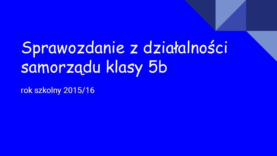 Sprawozdanie z działalności samorządu klasy 5b rok szkolny 2015/16
