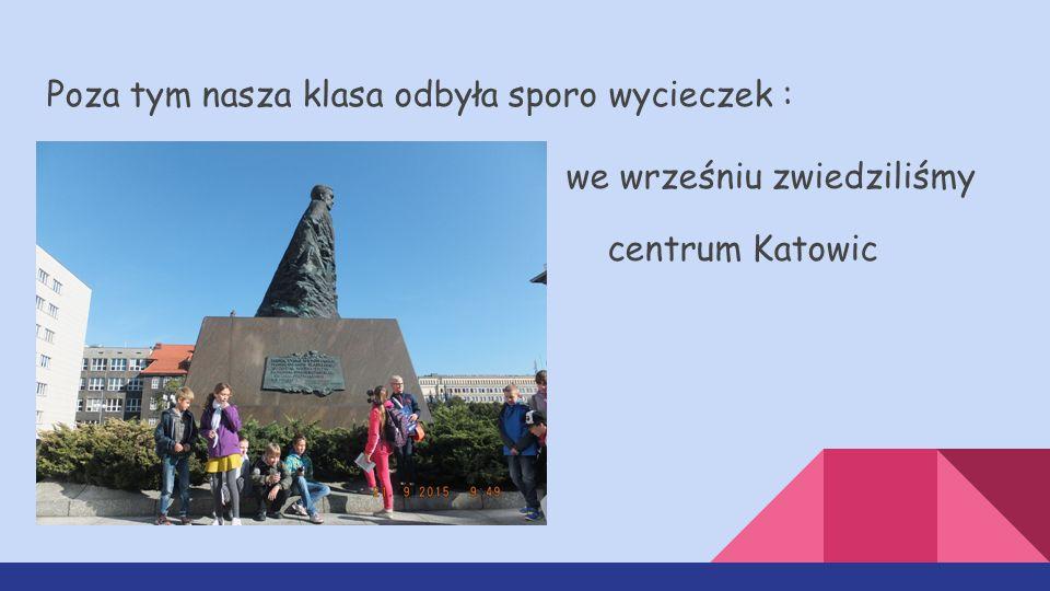 Poza tym nasza klasa odbyła sporo wycieczek : we wrześniu zwiedziliśmy centrum Katowic