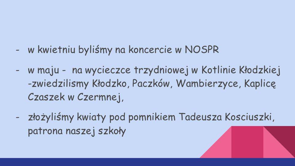-w kwietniu byliśmy na koncercie w NOSPR -w maju - na wycieczce trzydniowej w Kotlinie Kłodzkiej -zwiedzilismy Kłodzko, Paczków, Wambierzyce, Kaplicę Czaszek w Czermnej, -złożyliśmy kwiaty pod pomnikiem Tadeusza Kosciuszki, patrona naszej szkoły