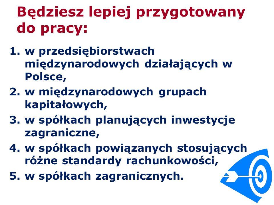 Będziesz lepiej przygotowany do pracy: 1.w przedsiębiorstwach międzynarodowych działających w Polsce, 2.w międzynarodowych grupach kapitałowych, 3.w spółkach planujących inwestycje zagraniczne, 4.w spółkach powiązanych stosujących różne standardy rachunkowości, 5.w spółkach zagranicznych.