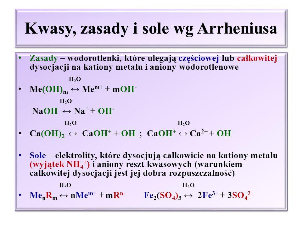 Kwasy, zasady i sole wg Arrheniusa Kwasy – elektrolity, które ulegają częściowej lub całkowitej dysocjacji na kationy wodorowe i aniony reszty kwasowej H 2 O H n R ↔nH + + R n- H 2 O HNO 3 ↔ H + + NO 3 - H 2 O H 2 O H 2 SO 3 ↔ H + + HSO 3 - ; HSO 3 - ↔ H + + SO 3 2- H 2 O H 3 PO 4 ↔ H + + H 2 PO 4 - ; H 2 O H 2 PO 4 - ↔ H + + HPO 4 2- H 2 O HPO 4 2- ↔ H + + PO 4 3- Kwasy – elektrolity, które ulegają częściowej lub całkowitej dysocjacji na kationy wodorowe i aniony reszty kwasowej H 2 O H n R ↔nH + + R n- H 2 O HNO 3 ↔ H + + NO 3 - H 2 O H 2 O H 2 SO 3 ↔ H + + HSO 3 - ; HSO 3 - ↔ H + + SO 3 2- H 2 O H 3 PO 4 ↔ H + + H 2 PO 4 - ; H 2 O H 2 PO 4 - ↔ H + + HPO 4 2- H 2 O HPO 4 2- ↔ H + + PO 4 3-