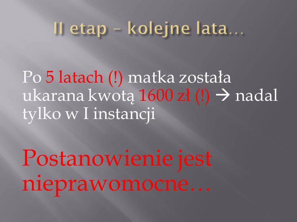 Po 5 latach (!) matka została ukarana kwotą 1600 zł (!)  nadal tylko w I instancji Postanowienie jest nieprawomocne…
