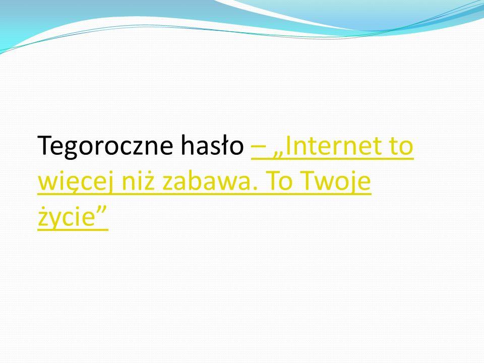 """Tegoroczne hasło – """"Internet to więcej niż zabawa. To Twoje życie""""– """"Internet to więcej niż zabawa. To Twoje życie"""""""