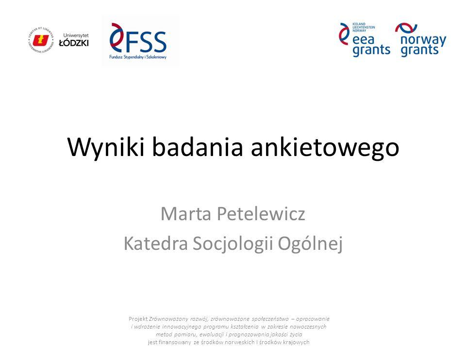 Wyniki badania ankietowego Marta Petelewicz Katedra Socjologii Ogólnej Projekt Zrównoważony rozwój, zrównoważone społeczeństwo – opracowanie i wdrożenie innowacyjnego programu kształcenia w zakresie nowoczesnych metod pomiaru, ewaluacji i prognozowania jakości życia jest finansowany ze środków norweskich i środków krajowych