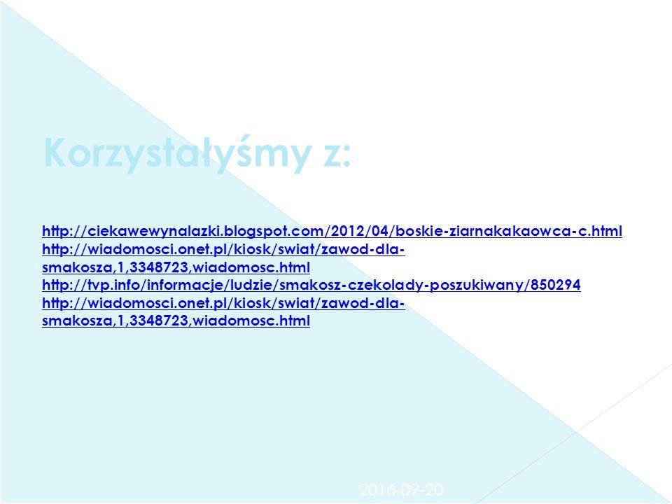 Korzystałyśmy z: http://ciekawewynalazki.blogspot.com/2012/04/boskie-ziarnakakaowca-c.html http://wiadomosci.onet.pl/kiosk/swiat/zawod-dla- smakosza,1,3348723,wiadomosc.html http://tvp.info/informacje/ludzie/smakosz-czekolady-poszukiwany/850294 http://wiadomosci.onet.pl/kiosk/swiat/zawod-dla- smakosza,1,3348723,wiadomosc.html http://ciekawewynalazki.blogspot.com/2012/04/boskie-ziarnakakaowca-c.html http://wiadomosci.onet.pl/kiosk/swiat/zawod-dla- smakosza,1,3348723,wiadomosc.html http://tvp.info/informacje/ludzie/smakosz-czekolady-poszukiwany/850294 http://wiadomosci.onet.pl/kiosk/swiat/zawod-dla- smakosza,1,3348723,wiadomosc.html