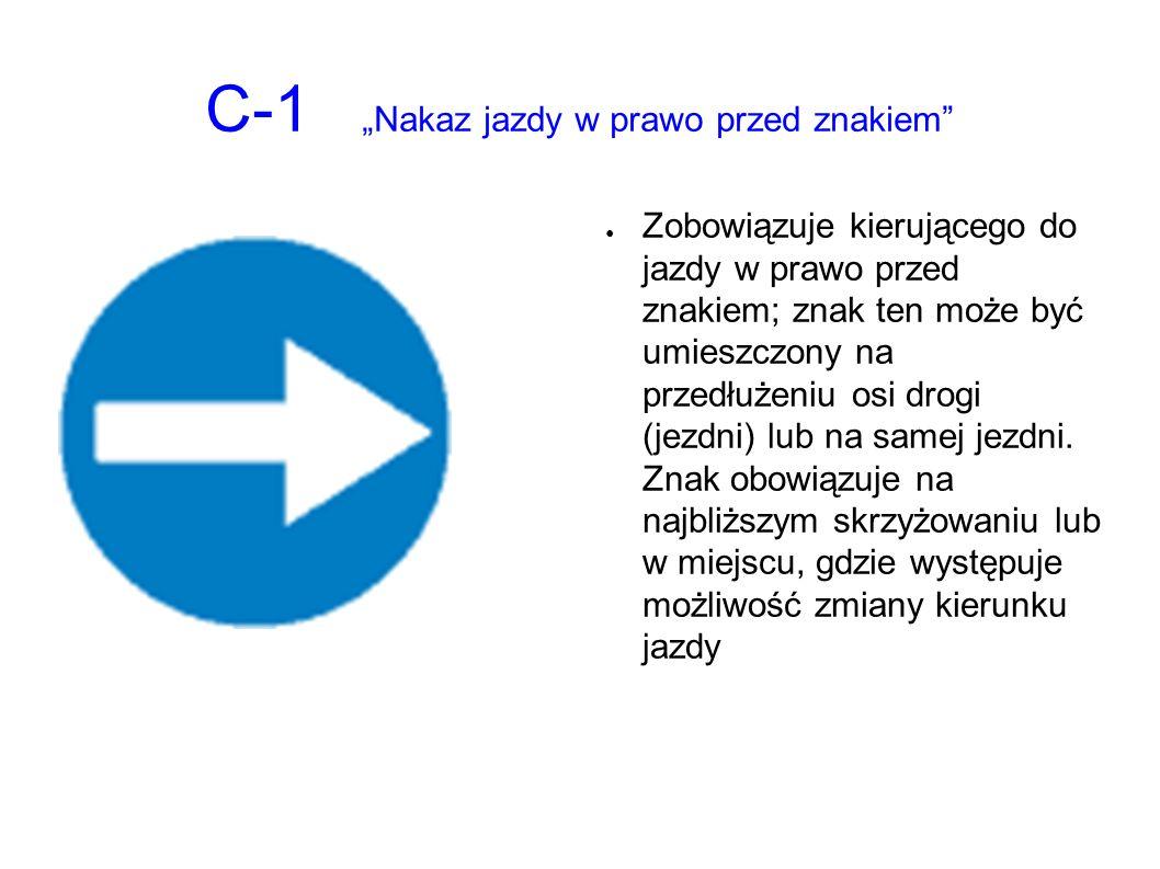 """C-1 """"Nakaz jazdy w prawo przed znakiem ● Zobowiązuje kierującego do jazdy w prawo przed znakiem; znak ten może być umieszczony na przedłużeniu osi drogi (jezdni) lub na samej jezdni."""