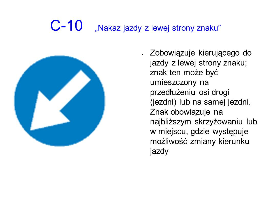 """C-10 """"Nakaz jazdy z lewej strony znaku ● Zobowiązuje kierującego do jazdy z lewej strony znaku; znak ten może być umieszczony na przedłużeniu osi drogi (jezdni) lub na samej jezdni."""