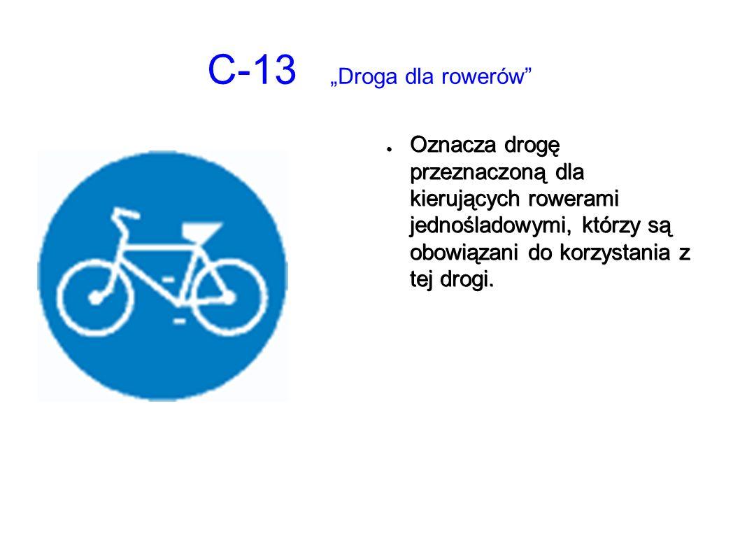 """C-13 """"Droga dla rowerów ● Oznacza drogę przeznaczoną dla kierujących rowerami jednośladowymi, którzy są obowiązani do korzystania z tej drogi."""