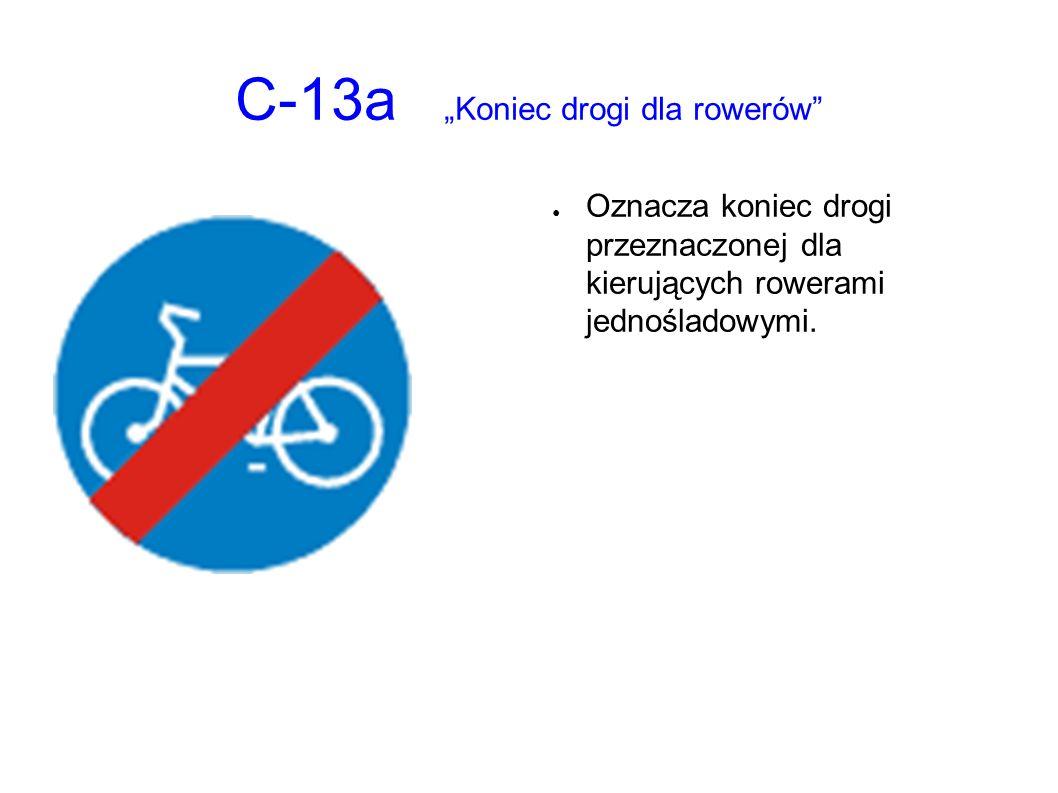 """C-13a """"Koniec drogi dla rowerów"""" ● Oznacza koniec drogi przeznaczonej dla kierujących rowerami jednośladowymi."""