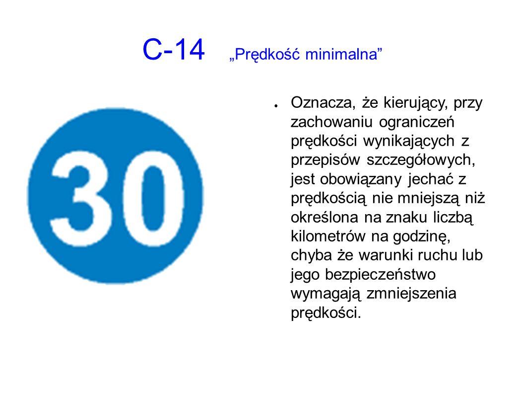 """C-14 """"Prędkość minimalna ● Oznacza, że kierujący, przy zachowaniu ograniczeń prędkości wynikających z przepisów szczegółowych, jest obowiązany jechać z prędkością nie mniejszą niż określona na znaku liczbą kilometrów na godzinę, chyba że warunki ruchu lub jego bezpieczeństwo wymagają zmniejszenia prędkości."""