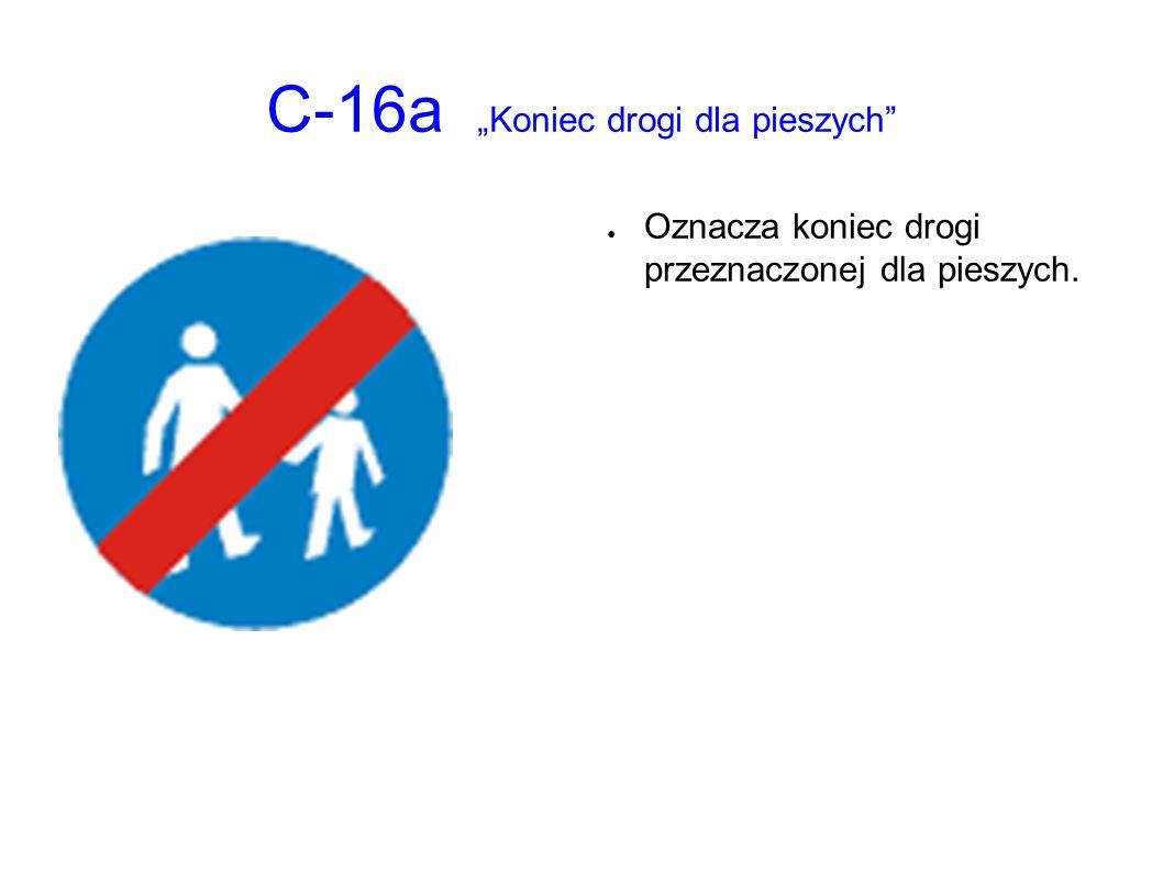 """C-16a """"Koniec drogi dla pieszych ● Oznacza koniec drogi przeznaczonej dla pieszych."""