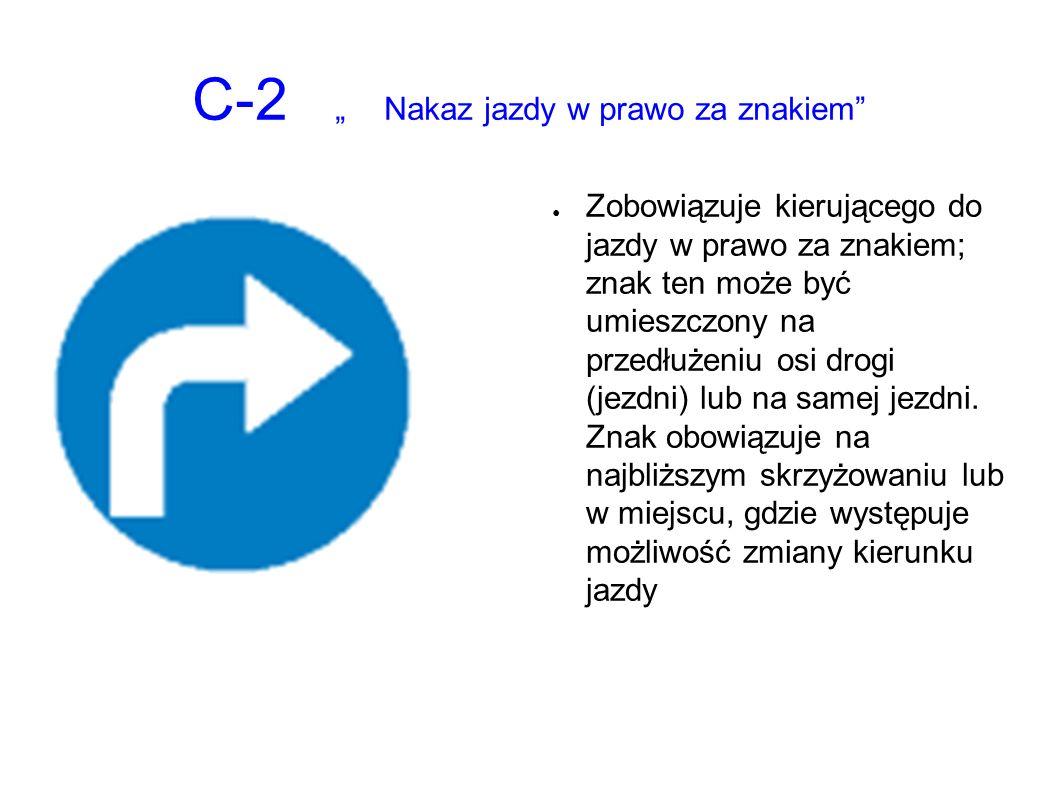 """C-2 """"Nakaz jazdy w prawo za znakiem ● Zobowiązuje kierującego do jazdy w prawo za znakiem; znak ten może być umieszczony na przedłużeniu osi drogi (jezdni) lub na samej jezdni."""
