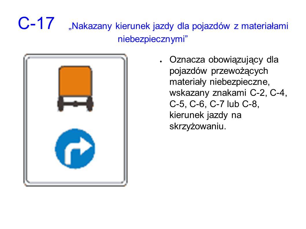 """C-17 """"Nakazany kierunek jazdy dla pojazdów z materiałami niebezpiecznymi"""" ● Oznacza obowiązujący dla pojazdów przewożących materiały niebezpieczne, ws"""