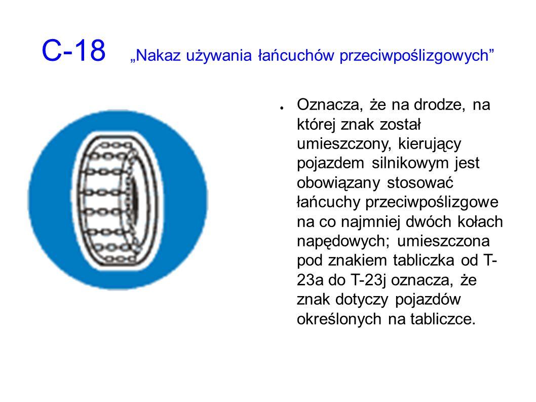 """C-18 """"Nakaz używania łańcuchów przeciwpoślizgowych ● Oznacza, że na drodze, na której znak został umieszczony, kierujący pojazdem silnikowym jest obowiązany stosować łańcuchy przeciwpoślizgowe na co najmniej dwóch kołach napędowych; umieszczona pod znakiem tabliczka od T- 23a do T-23j oznacza, że znak dotyczy pojazdów określonych na tabliczce."""
