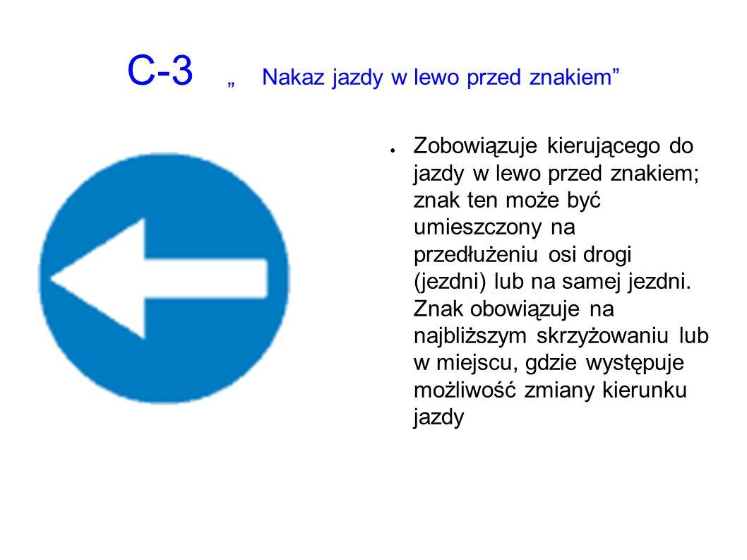 """C-3 """"Nakaz jazdy w lewo przed znakiem ● Zobowiązuje kierującego do jazdy w lewo przed znakiem; znak ten może być umieszczony na przedłużeniu osi drogi (jezdni) lub na samej jezdni."""