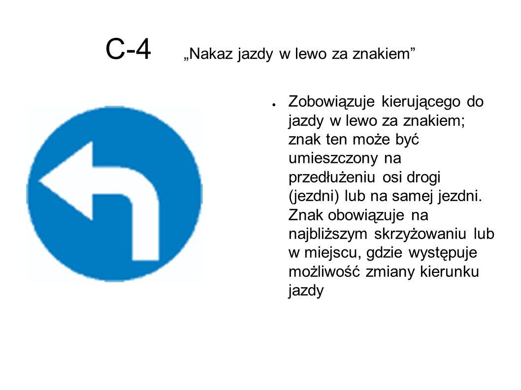 """C-4 """"Nakaz jazdy w lewo za znakiem ● Zobowiązuje kierującego do jazdy w lewo za znakiem; znak ten może być umieszczony na przedłużeniu osi drogi (jezdni) lub na samej jezdni."""