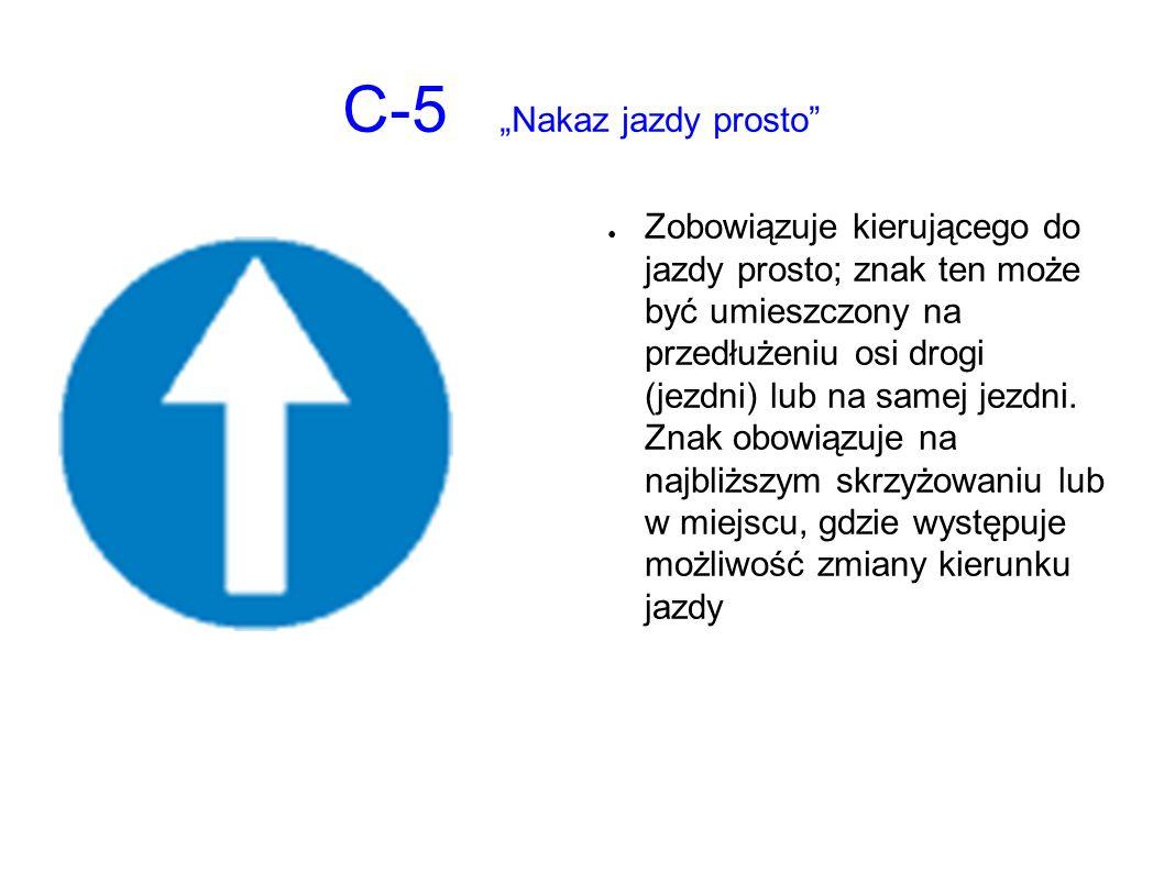 """C-5 """"Nakaz jazdy prosto ● Zobowiązuje kierującego do jazdy prosto; znak ten może być umieszczony na przedłużeniu osi drogi (jezdni) lub na samej jezdni."""