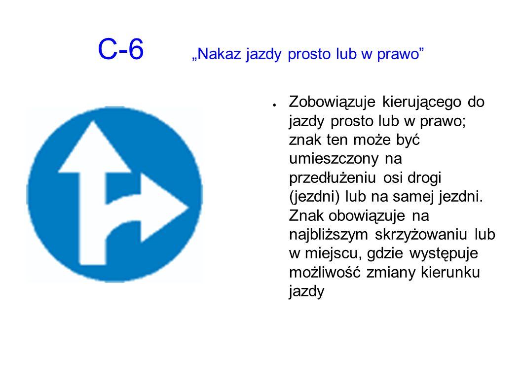 """C-6 """"Nakaz jazdy prosto lub w prawo ● Zobowiązuje kierującego do jazdy prosto lub w prawo; znak ten może być umieszczony na przedłużeniu osi drogi (jezdni) lub na samej jezdni."""