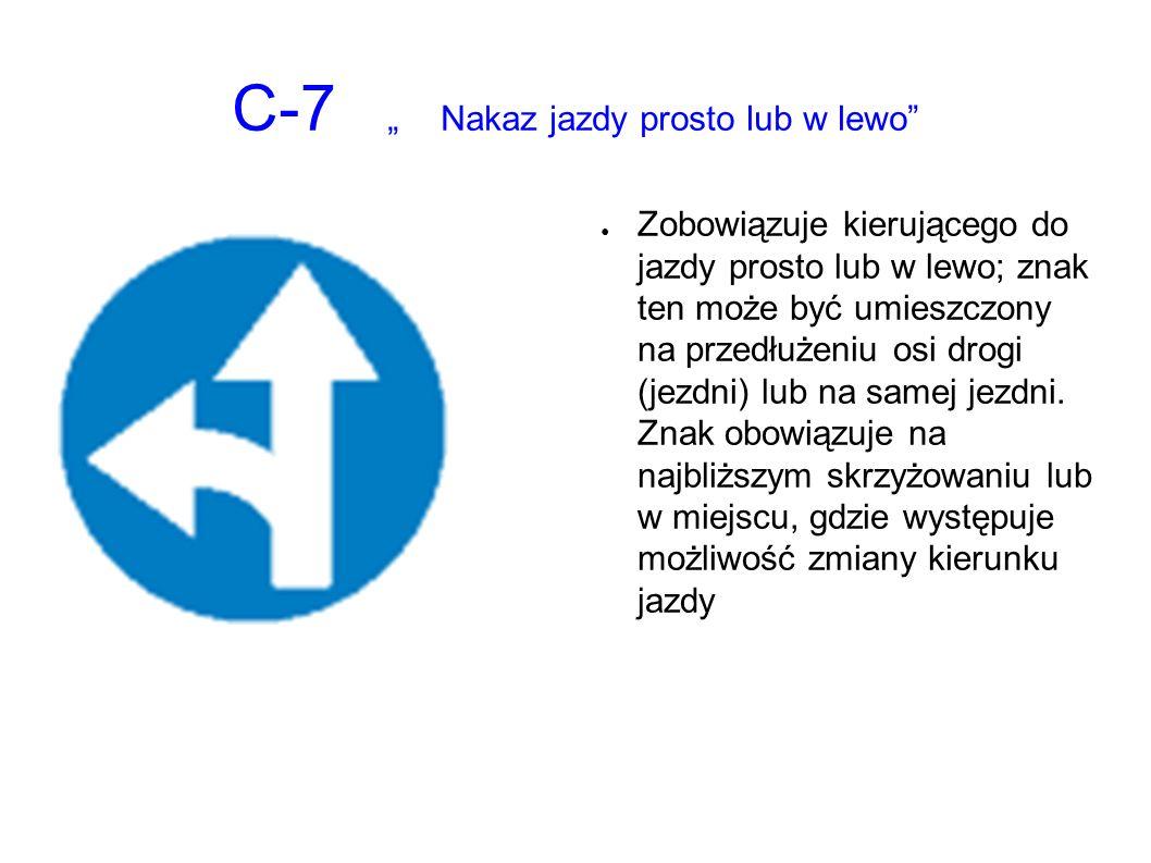 """C-7 """"Nakaz jazdy prosto lub w lewo ● Zobowiązuje kierującego do jazdy prosto lub w lewo; znak ten może być umieszczony na przedłużeniu osi drogi (jezdni) lub na samej jezdni."""