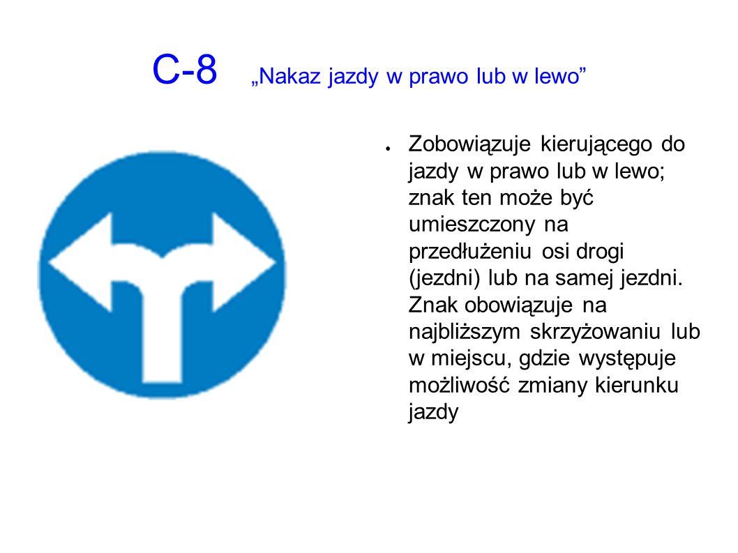 """C-8 """"Nakaz jazdy w prawo lub w lewo ● Zobowiązuje kierującego do jazdy w prawo lub w lewo; znak ten może być umieszczony na przedłużeniu osi drogi (jezdni) lub na samej jezdni."""