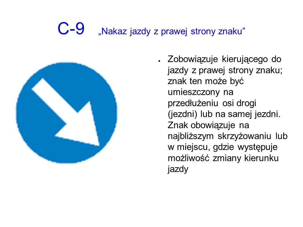 """C-9 """"Nakaz jazdy z prawej strony znaku ● Zobowiązuje kierującego do jazdy z prawej strony znaku; znak ten może być umieszczony na przedłużeniu osi drogi (jezdni) lub na samej jezdni."""