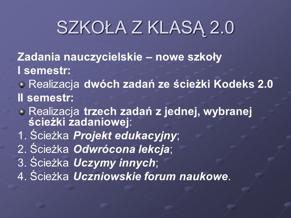 SZKOŁA Z KLASĄ 2.0 Zadania nauczycielskie – nowe szkoły I semestr: Realizacja dwóch zadań ze ścieżki Kodeks 2.0 II semestr: Realizacja trzech zadań z jednej, wybranej ścieżki zadaniowej: 1.