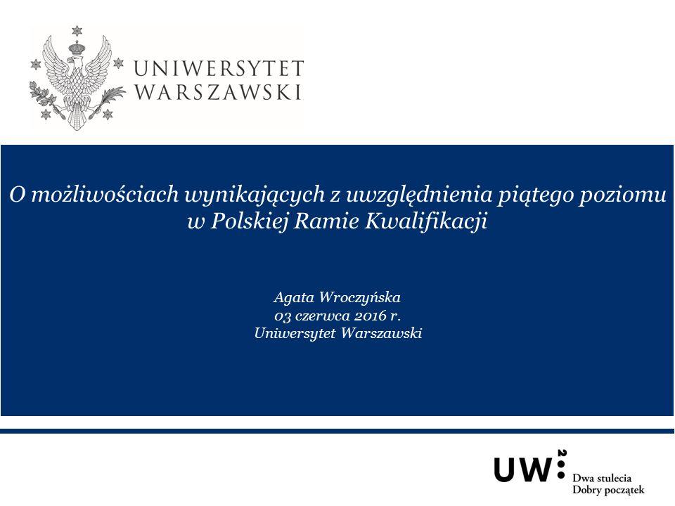 O możliwościach wynikających z uwzględnienia piątego poziomu w Polskiej Ramie Kwalifikacji Agata Wroczyńska 03 czerwca 2016 r.