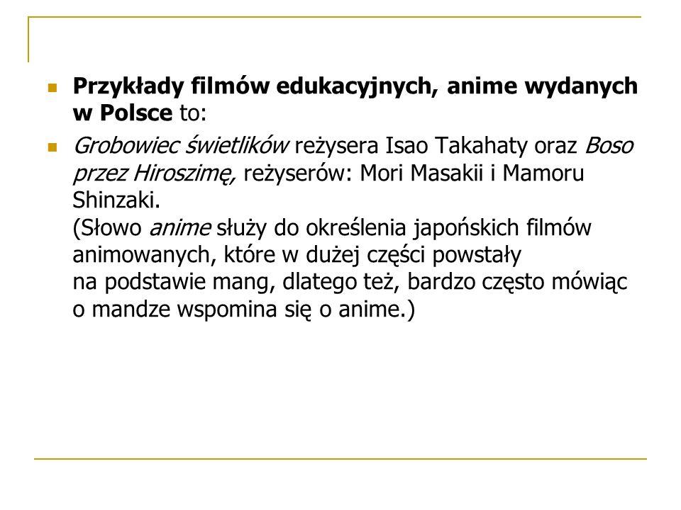 Przykłady filmów edukacyjnych, anime wydanych w Polsce to: Grobowiec świetlików reżysera Isao Takahaty oraz Boso przez Hiroszimę, reżyserów: Mori Masakii i Mamoru Shinzaki.