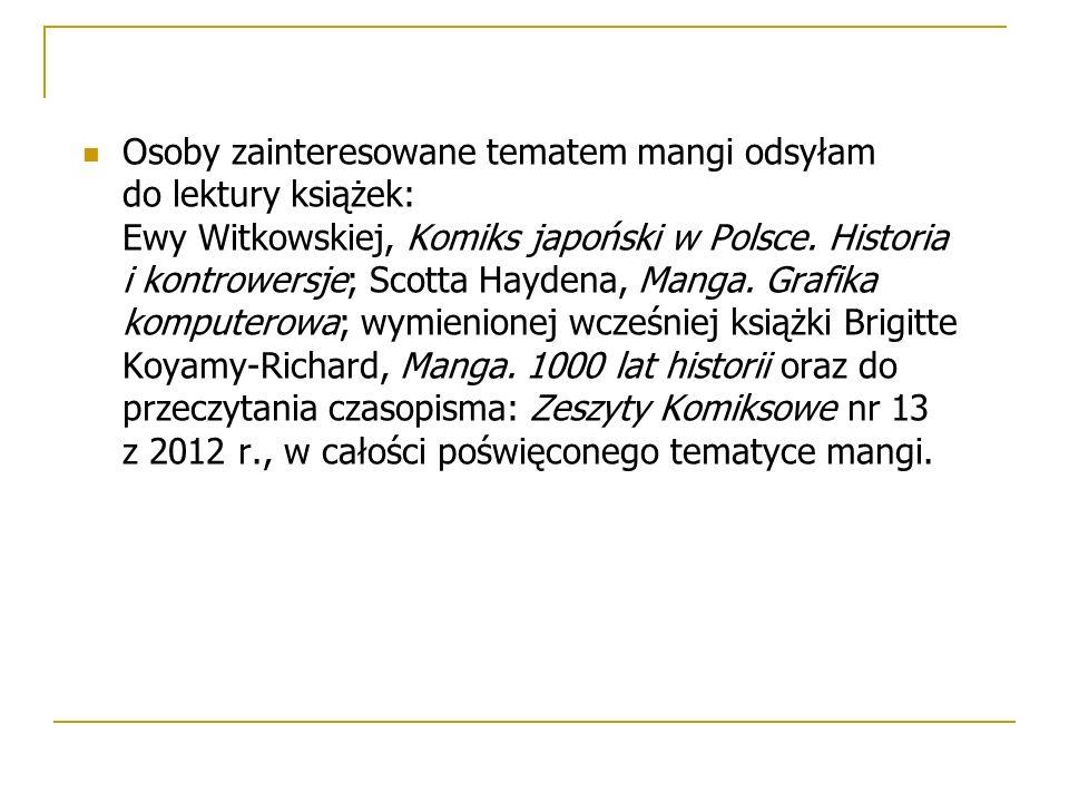 Osoby zainteresowane tematem mangi odsyłam do lektury książek: Ewy Witkowskiej, Komiks japoński w Polsce. Historia i kontrowersje; Scotta Haydena, Man