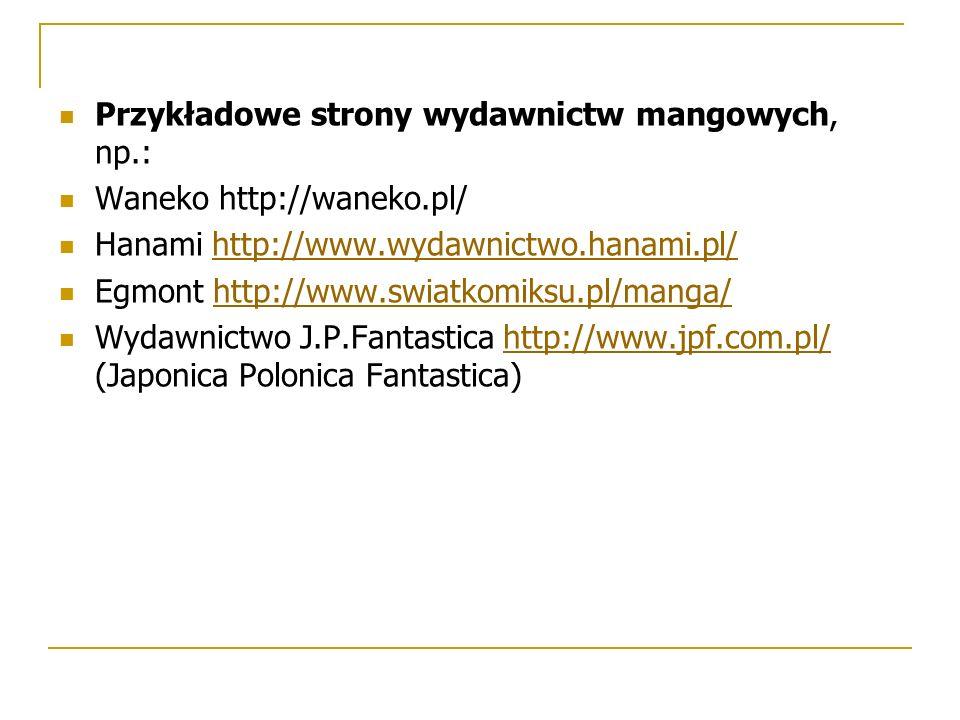 Przykładowe strony wydawnictw mangowych, np.: Waneko http://waneko.pl/ Hanami http://www.wydawnictwo.hanami.pl/http://www.wydawnictwo.hanami.pl/ Egmont http://www.swiatkomiksu.pl/manga/http://www.swiatkomiksu.pl/manga/ Wydawnictwo J.P.Fantastica http://www.jpf.com.pl/ (Japonica Polonica Fantastica)http://www.jpf.com.pl/