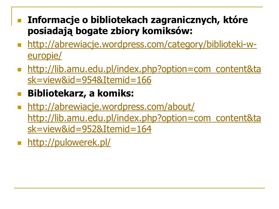 Informacje o bibliotekach zagranicznych, które posiadają bogate zbiory komiksów: http://abrewiacje.wordpress.com/category/biblioteki-w- europie/ http://abrewiacje.wordpress.com/category/biblioteki-w- europie/ http://lib.amu.edu.pl/index.php option=com_content&ta sk=view&id=954&Itemid=166 http://lib.amu.edu.pl/index.php option=com_content&ta sk=view&id=954&Itemid=166 Bibliotekarz, a komiks: http://abrewiacje.wordpress.com/about/ http://lib.amu.edu.pl/index.php option=com_content&ta sk=view&id=952&Itemid=164 http://abrewiacje.wordpress.com/about/ http://lib.amu.edu.pl/index.php option=com_content&ta sk=view&id=952&Itemid=164 http://pulowerek.pl/
