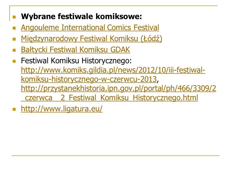 Wybrane festiwale komiksowe: Angouleme International Comics Festival Międzynarodowy Festiwal Komiksu (Łódź) Bałtycki Festiwal Komiksu GDAK Festiwal Komiksu Historycznego: http://www.komiks.gildia.pl/news/2012/10/iii-festiwal- komiksu-historycznego-w-czerwcu-2013, http://przystanekhistoria.ipn.gov.pl/portal/ph/466/3309/2 _czerwca__2_Festiwal_Komiksu_Historycznego.html http://www.komiks.gildia.pl/news/2012/10/iii-festiwal- komiksu-historycznego-w-czerwcu-2013 http://przystanekhistoria.ipn.gov.pl/portal/ph/466/3309/2 _czerwca__2_Festiwal_Komiksu_Historycznego.html http://www.ligatura.eu/