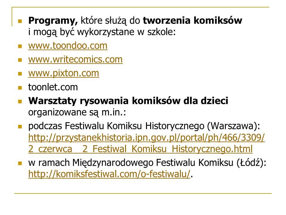 Programy, które służą do tworzenia komiksów i mogą być wykorzystane w szkole: www.toondoo.com www.writecomics.com www.pixton.com toonlet.com Warsztaty rysowania komiksów dla dzieci organizowane są m.in.: podczas Festiwalu Komiksu Historycznego (Warszawa): http://przystanekhistoria.ipn.gov.pl/portal/ph/466/3309/ 2_czerwca__2_Festiwal_Komiksu_Historycznego.html http://przystanekhistoria.ipn.gov.pl/portal/ph/466/3309/ 2_czerwca__2_Festiwal_Komiksu_Historycznego.html w ramach Międzynarodowego Festiwalu Komiksu (Łódź): http://komiksfestiwal.com/o-festiwalu/.
