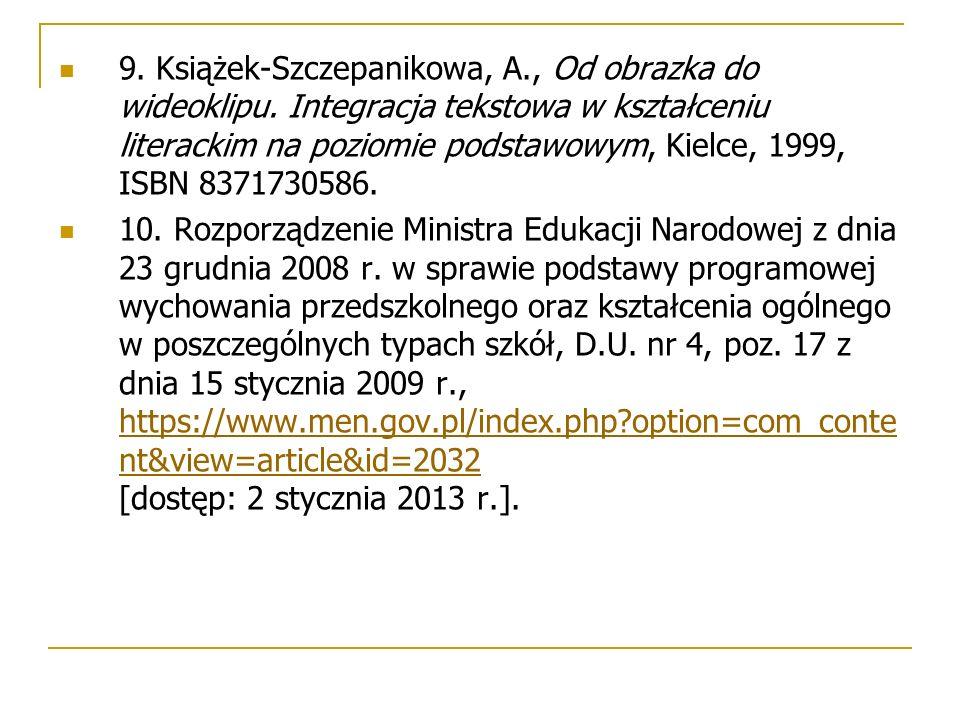 9. Książek-Szczepanikowa, A., Od obrazka do wideoklipu. Integracja tekstowa w kształceniu literackim na poziomie podstawowym, Kielce, 1999, ISBN 83717