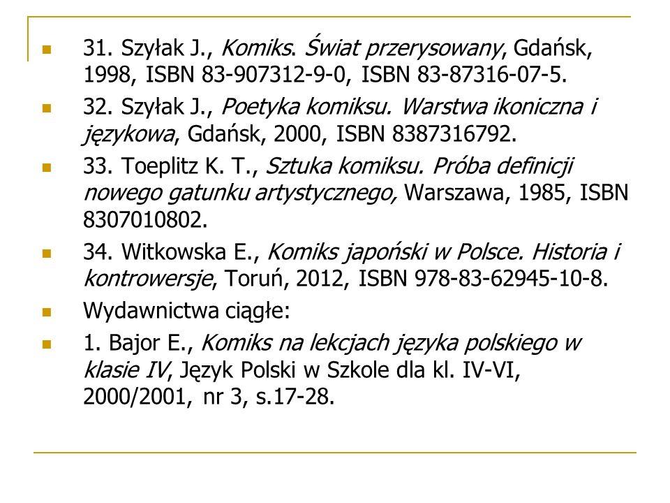 31. Szyłak J., Komiks. Świat przerysowany, Gdańsk, 1998, ISBN 83-907312-9-0, ISBN 83-87316-07-5. 32. Szyłak J., Poetyka komiksu. Warstwa ikoniczna i j