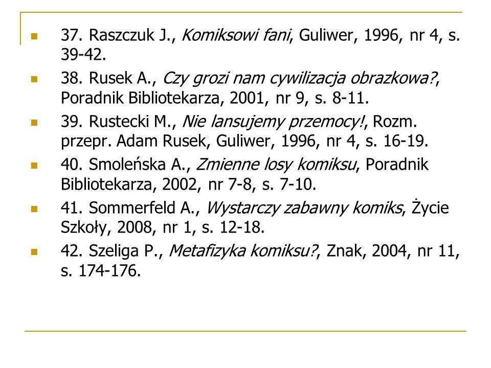 37. Raszczuk J., Komiksowi fani, Guliwer, 1996, nr 4, s. 39-42. 38. Rusek A., Czy grozi nam cywilizacja obrazkowa?, Poradnik Bibliotekarza, 2001, nr 9