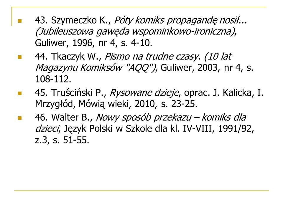 43. Szymeczko K., Póty komiks propagandę nosił... (Jubileuszowa gawęda wspominkowo-ironiczna), Guliwer, 1996, nr 4, s. 4-10. 44. Tkaczyk W., Pismo na
