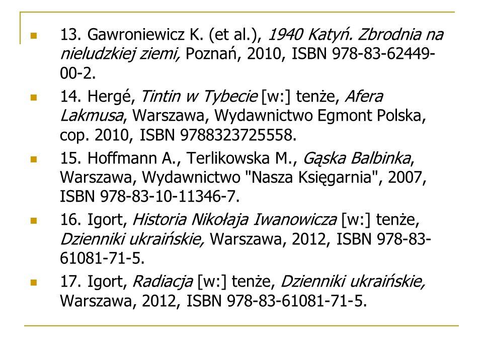 13. Gawroniewicz K. (et al.), 1940 Katyń. Zbrodnia na nieludzkiej ziemi, Poznań, 2010, ISBN 978-83-62449- 00-2. 14. Hergé, Tintin w Tybecie [w:] tenże