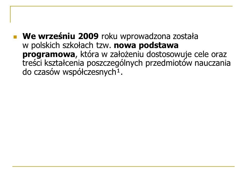 We wrześniu 2009 roku wprowadzona została w polskich szkołach tzw. nowa podstawa programowa, która w założeniu dostosowuje cele oraz treści kształceni