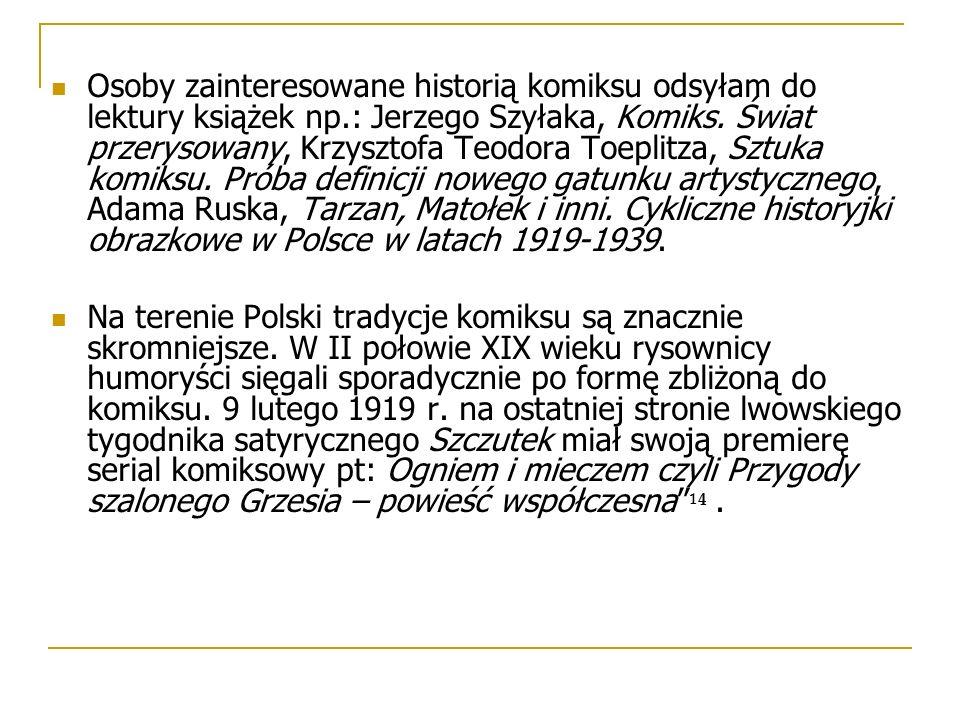 Osoby zainteresowane historią komiksu odsyłam do lektury książek np.: Jerzego Szyłaka, Komiks. Świat przerysowany, Krzysztofa Teodora Toeplitza, Sztuk