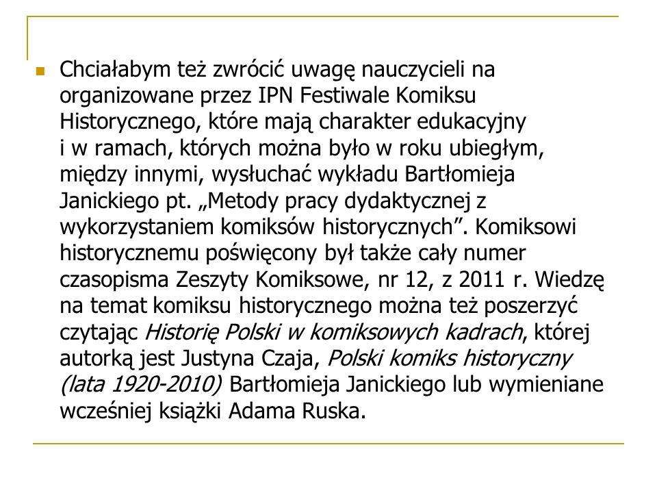 Chciałabym też zwrócić uwagę nauczycieli na organizowane przez IPN Festiwale Komiksu Historycznego, które mają charakter edukacyjny i w ramach, któryc