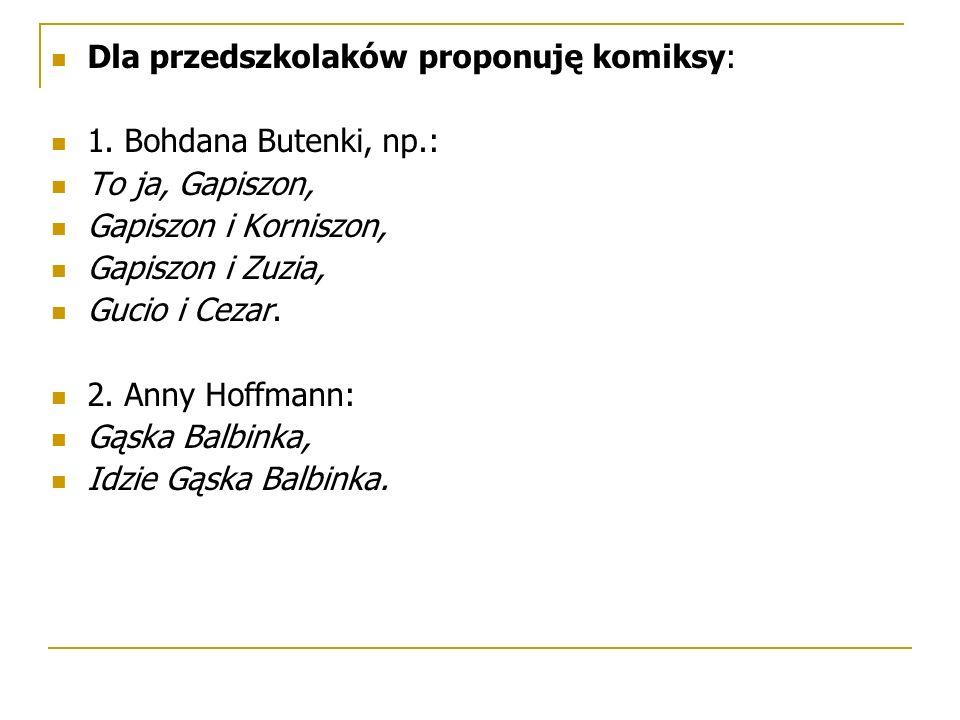 Dla przedszkolaków proponuję komiksy: 1. Bohdana Butenki, np.: To ja, Gapiszon, Gapiszon i Korniszon, Gapiszon i Zuzia, Gucio i Cezar. 2. Anny Hoffman