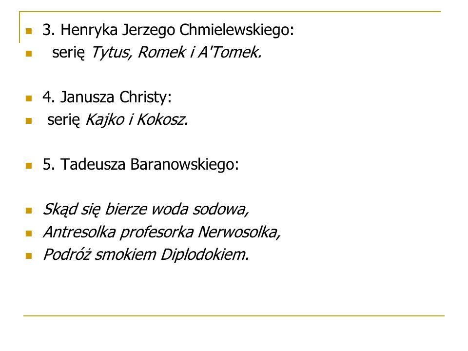 3. Henryka Jerzego Chmielewskiego: serię Tytus, Romek i A'Tomek. 4. Janusza Christy: serię Kajko i Kokosz. 5. Tadeusza Baranowskiego: Skąd się bierze