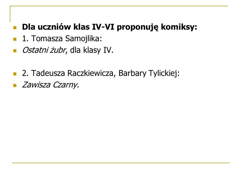 Dla uczniów klas IV-VI proponuję komiksy: 1. Tomasza Samojlika: Ostatni żubr, dla klasy IV. 2. Tadeusza Raczkiewicza, Barbary Tylickiej: Zawisza Czarn