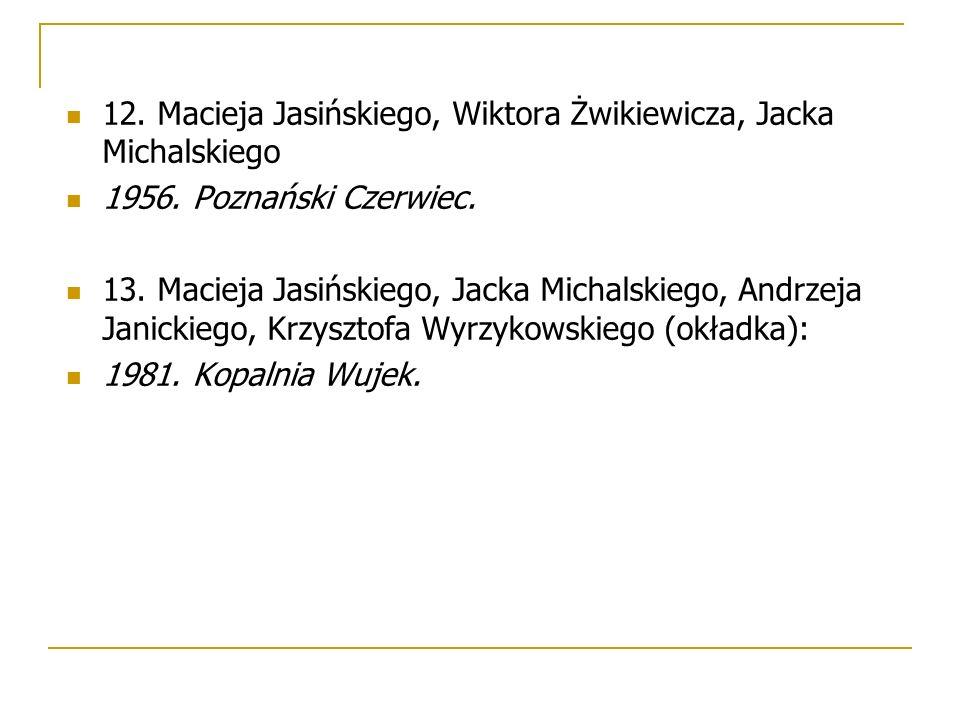12. Macieja Jasińskiego, Wiktora Żwikiewicza, Jacka Michalskiego 1956. Poznański Czerwiec. 13. Macieja Jasińskiego, Jacka Michalskiego, Andrzeja Janic
